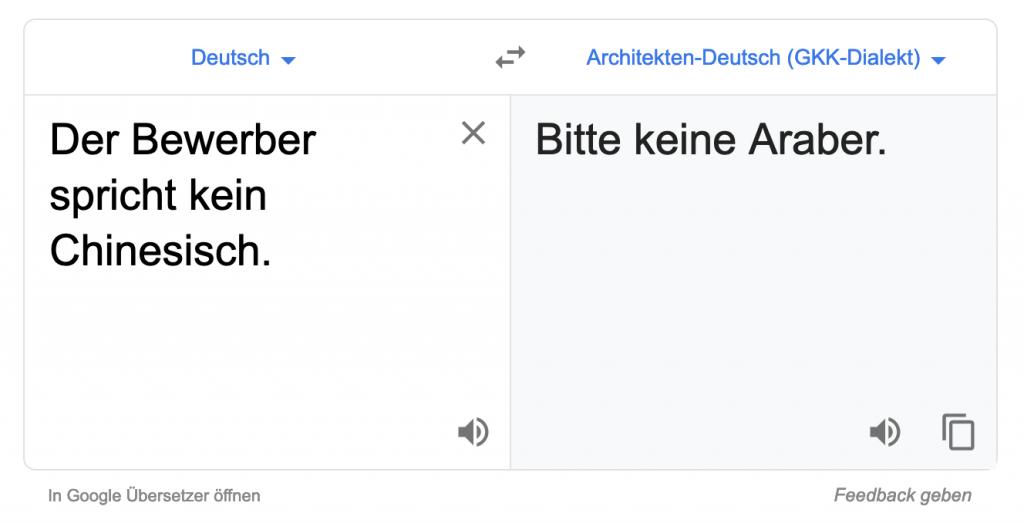 Google Translate Deutsch–Architekten-Deutsch (GKK-Dialekt): Der Bewerber spricht kein Chinesisch. – Bitte keine Araber.